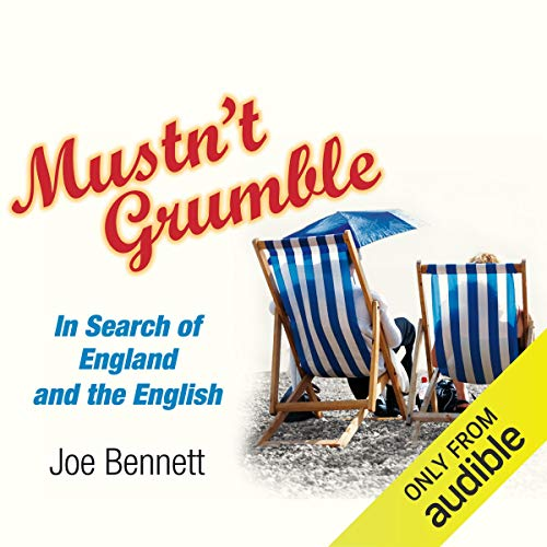 Mustn't Grumble     In Search of England and the English              By:                                                                                                                                 Joe Bennett                               Narrated by:                                                                                                                                 Rupert Holliday Evans                      Length: 9 hrs and 6 mins     6 ratings     Overall 2.5
