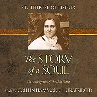 The Story of a Soul     The Autobiography of the Little Flower - Tan Classics              By:                                                                                                                                 St. Therese of Lisieux                               Narrated by:                                                                                                                                 Colleen Hammond                      Length: 7 hrs and 33 mins     Not rated yet     Overall 0.0