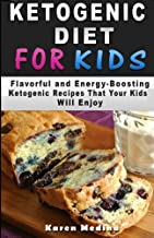 Ketogenic Diet For Kids: Flavorful and Energy-Boosting Ketogenic Recipes That Your Kids Will Enjoy