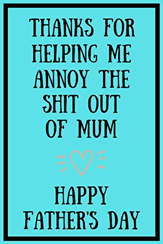 Thanks For Helping Me Annoy The Shit Out Of Mum: Fathers Day Notebook: Funny Fathers Day Gift Better Than A Card!