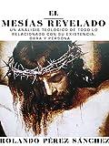 El Mesías Revelado: Un análisis teológico de todo lo relacionado con su existencia, obra y persona. (Apologética)