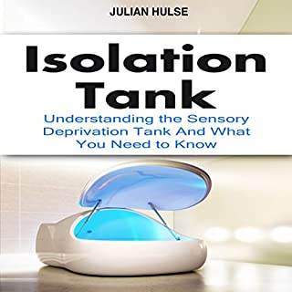 Isolation Tank     Understanding the Sensory Deprivation Tank and What You Need to Know              By:                                                                                                                                 Julian Hulse                               Narrated by:                                                                                                                                 Kelly Rhodes                      Length: 28 mins     11 ratings     Overall 3.8