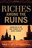 Riches Among the Ruins: Adventures in the Dark Corners of the Global Economy - Robert P Smith