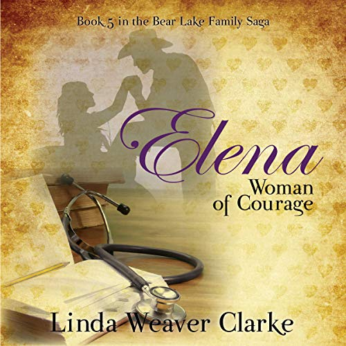 Elena, Woman of Courage: A Family Saga in Bear Lake, Idaho (Volume 5) cover art