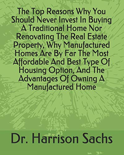 Real Estate Investing Books! - The Top Reasons Why You Should Never Invest In Buying A Traditional Home Nor Renovating The Real Estate Property, Why Manufactured Homes Are By Far ... The Advantages Of Owning A Manufactured Home