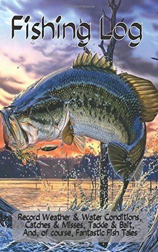 Fishing Log: Record Weather & Water Conditions,  Catches & Misses, Tackle & Bait,  and, of course, Fantastic Fish Tales
