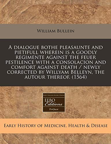 A Dialogue Bothe Pleasaunte and Pietifull Wherein Is a Goodly Regimente Against the Feuer Pestilence with a Consolacion and Comfort Against Death / ... Willyam Belleyn, the Autour Thereof. (1564)