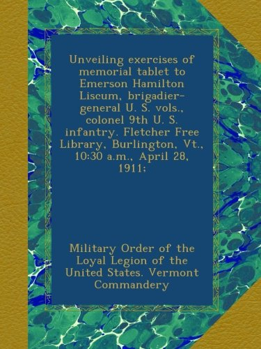 Unveiling exercises of memorial tablet to Emerson Hamilton Liscum, brigadier-general U. S. vols., colonel 9th U. S. infantry. Fletcher Free Library, Burlington, Vt., 10:30 a.m., April 28, 1911;