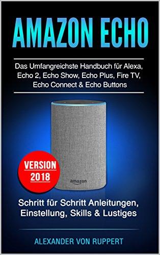 Amazon Echo: Das umfangreichste Handbuch für Alexa, Echo 2, Echo Show, Echo Plus, Fire TV, Echo Connect & Echo Buttons: Schritt für Schritt Anleitungen, ... & Lustiges - Version 2018 (German Edition)