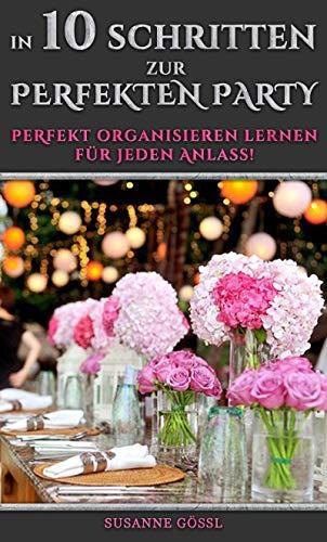 In 10 Schritten zur perfekten Party: Perfekt organisieren lernen für jeden Anlass