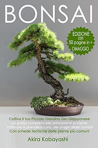 BONSAI - Coltiva il tuo Piccolo Giardino Zen Giapponese: La guida completa per principianti su come...