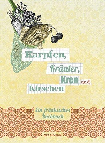 Karpfen, Kräuter, Kren und Kirschen - Ein fränkisches Kochbuch