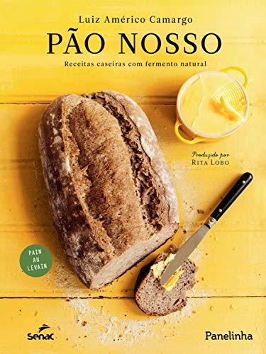Pão nosso: Receitas caseiras com fermento natural