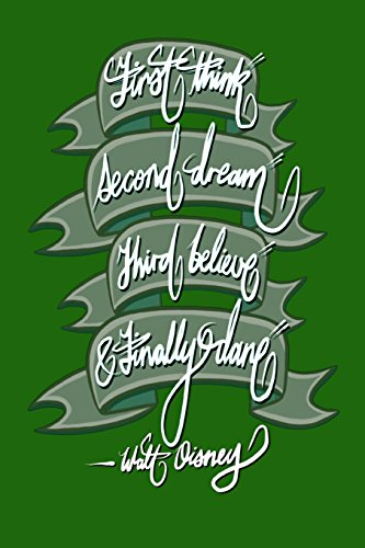 First think, Second dream, Third believe, and Finally dare - Walt Disney: 6x9 Inch Lined Journal/Notebook designed to remind you that you can achieve anything! - Dark green, Calligraphy Art, GIFT IDEA