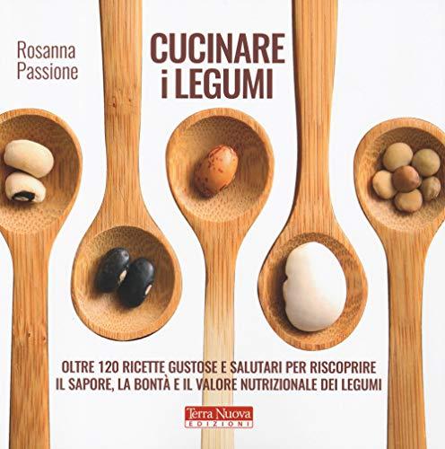 Cucinare i legumi. Oltre 120 ricette gustose e salutari per riscoprire il sapore, la bontà e il valore nutrizionale dei legumi