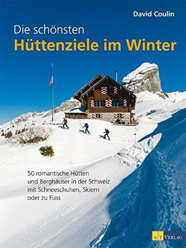 Die schönsten Hüttenziele im Winter: 50 romantische Hütten und Berghäuser in der Schweiz – mit Schneeschuhen, Skiern und zu Fuss
