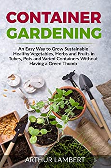 Container Gardening:  An Easy Way to Grow Sustainable Healthy Vegetables, Herbs and Fruits in Tubes, Pots and Varied Containers Without Having a Green Thumb by [Arthur Lambert]