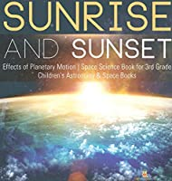 Sunrise and Sunset - Effects of Planetary Motion - Space Science Book for 3rd Grade - Children's Astronomy & Space Books