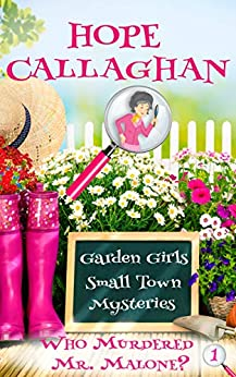 Who Murdered Mr. Malone?: A Clean Small Town Cozy Mystery (Garden Girls Christian Cozy Mystery Series Book 1) by [Hope Callaghan]