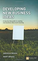 Developing New Business Ideas: A Step-by-step Guide to Creating New Business Ideas Worth Backing (Financial Times Series)