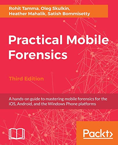 Practical Mobile Forensics - Third Edition: A hands-on guide to mastering mobile forensics for the i