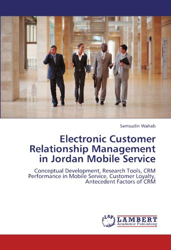 Electronic Customer Relationship Management in Jordan Mobile Service: Conceptual Development, Research Tools, CRM Performance in Mobile Service, Customer Loyalty, Antecedent Factors of CRM