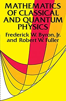 Mathematics of Classical and Quantum Physics (Dover Books on Physics) by [Frederick W. Byron, Robert W. Fuller]