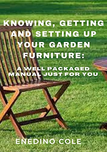 Knowing, Getting And Setting Up Your Garden Furniture: A Well Packaged Manual Just For You (English Edition)