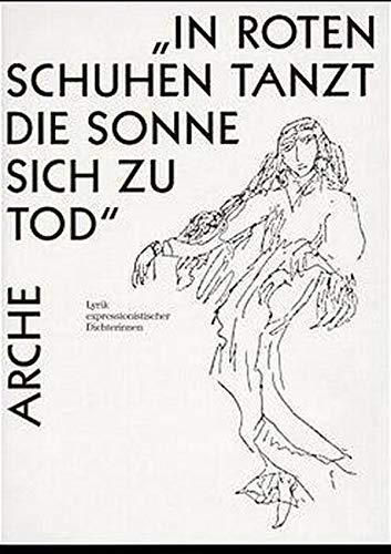 In roten Schuhen tanzt die Sonne sich zu Tod: Lyrik expressionistischer Dichterinnen (Arche-Editionen des Expressionismus)