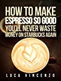 How to Make Espresso So Good You'll Never Waste Money on Starbucks Again (The Coffee Maestro Series...