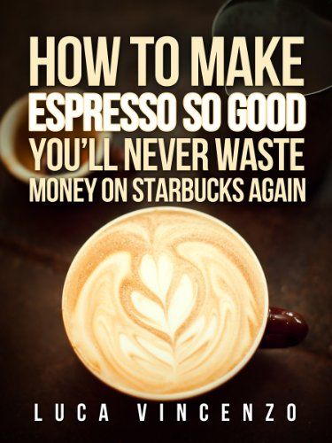How to Make Espresso So Good You'll Never Waste Money on Starbucks Again (The Coffee Maestro Series Book 2) (English Edition)