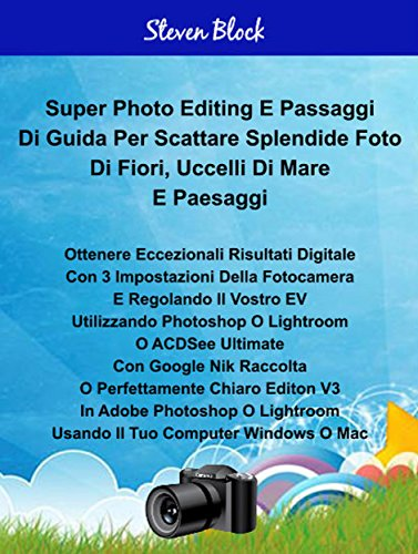 Super Photo Take - Edit Steps For Great Pictures For Flowers, Sea Birds And Landscapes Italian Edition: Using 3 Easy Camera Settings And Adjust EV And Edit Photoshop, Lightroom Or ACDSee Ultimate 10