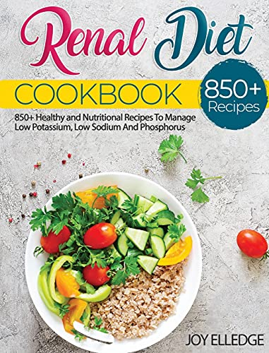 Renal Diet Cookbook: 850+ Healthy and Nutritional Recipes To Manage Low Potassium, Low Sodium And Phosphorus