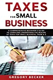 Taxes for Small Business: A Comprehensive Beginner€™s Guide to Learn and Understand the Realms of Taxes for Small Business, from A-Z