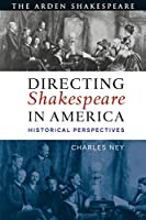 Directing Shakespeare in America: Historical Perspectives (Arden Shakespeare)