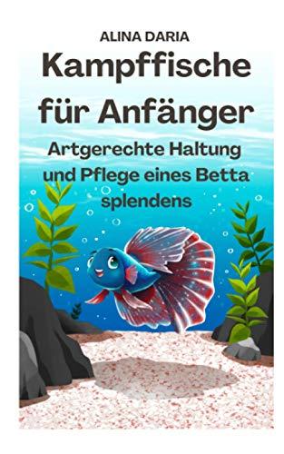 Kampffische für Anfänger - Artgerechte Haltung und Pflege eines...