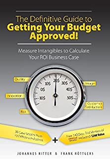 The Definitive Guide to Getting Your Budget Approved! - Measure Intangibles to Calculate Your ROI Business Case by Johanne...