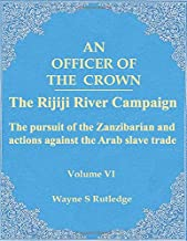 An Officer of the Crown volume VI: The Rijiji River Campaign: The pursuit of the Zanzibarian and actions against the Arab ...
