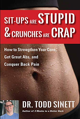Sit-ups Are Stupid & Crunches Are Crap: How to Strengthen Your Core, Get Great Abs and Conquer Back Pain Without Doing a Single One!