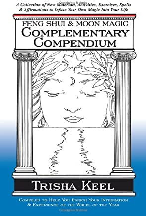Feng Shui & Moon Magic Complementary Compendium: A Collection of New Materials, Activities, Exercises, Spells & Affirmations to Infuse Your Own Magic Into Your Life