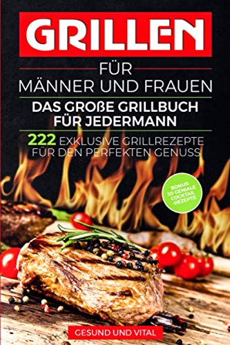 Grillen für Männer und Frauen - das große Grillbuch für Jedermann: 222 exklusive Grillrezepte für den perfekten Genuss - BONUS: 30 geniale Cocktail Rezepte für den besonderen Grillabend