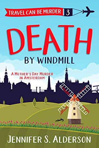 Death by Windmill: A Mother's Day Murder in Amsterdam (Travel Can Be Murder Cozy Mystery Series Book 3) by [Jennifer S. Alderson]