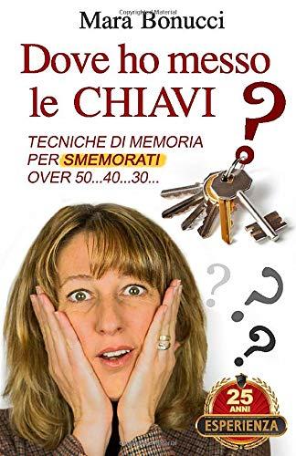 DOVE HO MESSO LE CHIAVI?: Tecniche di memoria per smemorati over 50… 40… 30