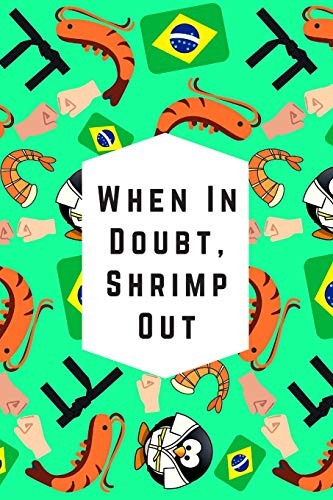When In Doubt, Shrimp Out: Blank Lined Notebook Journal: Great & Fun Gift For BJJ Brazilian Jiu Jitsu/MMA Fighters & Athletes (BJJ Notebook)