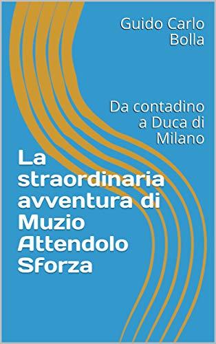 La straordinaria avventura di Muzio Attendolo Sforza: Da contadino a Duca di Milano