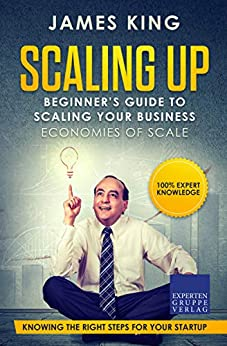 Scaling Up - Beginner's Guide To Scaling Your Business: Economies of Scale - Knowing the right steps for your business startup by [James King]