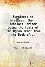 Auraicept na n-eÃŒÂces the scholars' primer being the texts of the Ogham tract from the Book of Ballymote and the Yellow book of Lecan and the text of the Trefhocul from the Book of Leinster 1917 [Hardcover]
