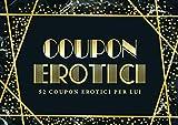 Coupon erotici: 52 coupon erotici per lui: Un blocchetto di coupon unico e divertente per un marito o partner che ha già tutto