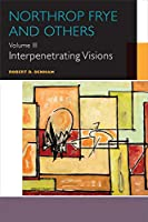 Northrop Frye and Others: Volume III: Interpenetrating Visions (Canadian Literature Collection)