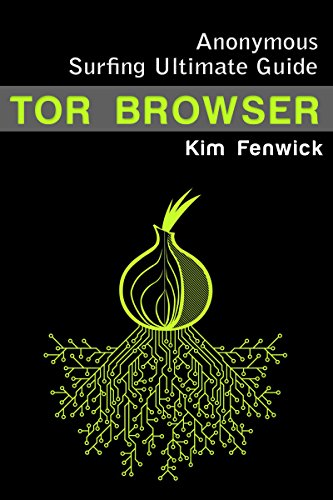 Tor: Tor Browser: Anonymous Surfing Ultimate Guide - Learn How to Claim Your Privacy in the Internet World and Hide Your IP (English Edition)